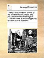 The By-Laws and Town-Orders of the Town of Boston, Made and Passed at Several Meetings in 1785 and 1786. and Duly Approved by the Court of Sessions. - Multiple Contributors, See Notes