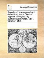 Reports of Cases Argued and Determined in the Court of Appeals of Virginia. by Bushrod Washington. Vol. I. Volume 1 of 2 - Multiple Contributors, See Notes