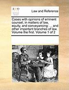 Cases with Opinions of Eminent Counsel, in Matters of Law, Equity, and Conveyancing: And Other Important Branches of Law. Volume the First. Volume 1 o - Multiple Contributors, See Notes
