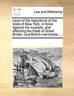 Laws of the Legislature of the State of New York, in Force Against the Loyalists, and Affecting the Trade of Great Britain, and British Merchants, ... - Multiple Contributors, See Notes