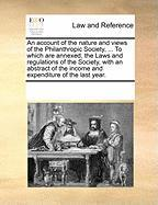 An Account of the Nature and Views of the Philanthropic Society, ... to Which Are Annexed, the Laws and Regulations of the Society, with an Abstract - Multiple Contributors, See Notes