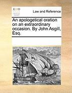 An Apologetical Oration on an Extraordinary Occasion. by John Asgill, Esq. - Multiple Contributors, See Notes