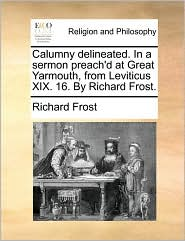 Calumny Delineated. in a Sermon Preach'd at Great Yarmouth, from Leviticus XIX. 16. by Richard Frost.