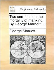Two Sermons on the Mortality of Mankind. by George Marriott, ...
