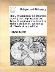 The Christian Hero: An Argument Proving That No Principles But Those of Religion Are Sufficient to Make a Great Man. Written by Mr. Steele