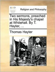 Two Sermons, Preached in His Majesty's Chapel at Whitehall. by T. Hayter, ...