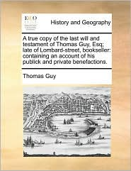 A  True Copy of the Last Will and Testament of Thomas Guy, Esq; Late of Lombard-Street, Bookseller: Containing an Account of His Publick and Private