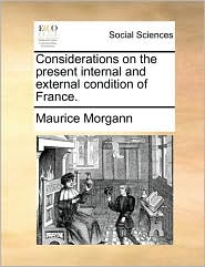 Considerations on the Present Internal and External Condition of France.