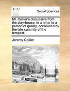 Mr. Collier's Dissuasive from the Play-House; In a Letter to a Person of Quality, Occasion'd by the Late Calamity of the Tempest.
