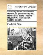 An Essay on the Character of Hamlet, as Performed by Mr. Henderson, at the Theatre-Royal in the Hay-Market. Second Edition. - Pilon, Frederick
