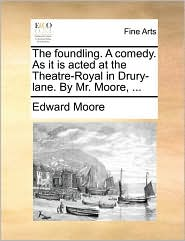 The Foundling. a Comedy. as It Is Acted at the Theatre-Royal in Drury-Lane. by Mr. Moore, ...