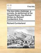 The Box-Lobby Challenge, a Comedy. as Performed at the Theatre-Royal, Hay-Market. Written by Richard Cumberland, Esq. - Cumberland, Richard