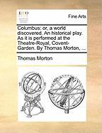 Columbus: Or, a World Discovered. an Historical Play. as It Is Performed at the Theatre-Royal, Covent-Garden. by Thomas Morton,