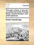 The Pad, a Farce, in One Act, as Performed at the Theatre-Royal, Covent-Garden, with Great Applause. - Woodbridge, Robert