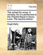 The School for Wives. a Comedy. as It Is Performed at the Theatre-Royal in Drury-Lane. the Second Edition. - Kelly, Hugh