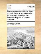The Shepherdess of the Alps: A Comic Opera, in Three Acts. as It Is Performed at the Theatre-Royal in Covent-Garden. - Dibdin, Charles