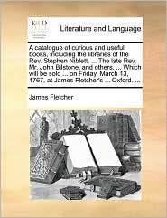 A  Catalogue of Curious and Useful Books, Including the Libraries of the REV. Stephen Niblett, ... the Late REV. Mr. John Bilstone, and Others. ... W