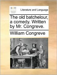 The Old Batchelour, a Comedy. Written by Mr. Congreve.