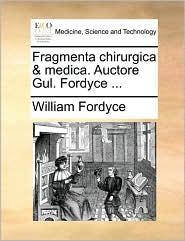Fragmenta Chirurgica & Medica. Auctore Gul. Fordyce ...