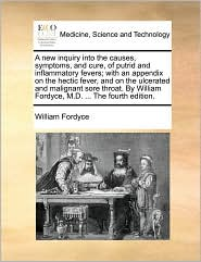 A  New Inquiry Into the Causes, Symptoms, and Cure, of Putrid and Inflammatory Fevers; With an Appendix on the Hectic Fever, and on the Ulcerated and