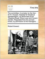 The Committee. a Comedy, by the Hon. Sir R. Howard. Adapted for Theatrical Representation, as Performed at the Theatres-Royal, Drury-Lane and Covent-G