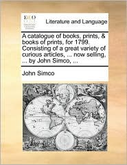 A  Catalogue of Books, Prints, & Books of Prints, for 1799. Consisting of a Great Variety of Curious Articles, ... Now Selling, ... by John Simco, ..