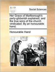Her Grace of Marlborough's Party-Gibberish Explained, and the True Sons of the Church Vindicated. by an Honourable Hand.