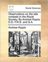 Observations on the Late Contests in the Royal Society. by Andrew Kippis, D.D. F.R.S. and S.A.
