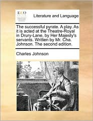 The Successful Pyrate. a Play. as It Is Acted at the Theatre-Royal in Drury-Lane, by Her Majesty's Servants. Written by Mr. Cha. Johnson. the Second E