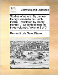 Studies of Nature. by James-Henry-Bernardin de Saint-Pierre. Translated by Henry Hunter, ... Second Edition. in Three Volumes. Volume 3 of 3