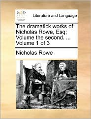 The Dramatick Works of Nicholas Rowe, Esq; Volume the Second. ... Volume 1 of 3