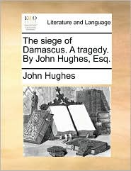 The Siege of Damascus. a Tragedy. by John Hughes, Esq.