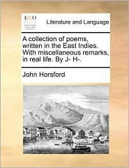 A Collection of Poems, Written in the East Indies. with Miscellaneous Remarks, in Real Life. by J- H-.