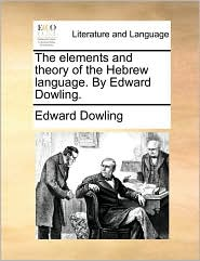 The Elements and Theory of the Hebrew Language. by Edward Dowling.
