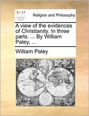 A View of the Evidences of Christianity. in Three Parts. ... by William Paley, ...