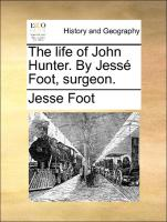 The life of John Hunter. By Jessé Foot, surgeon. - Foot, Jesse
