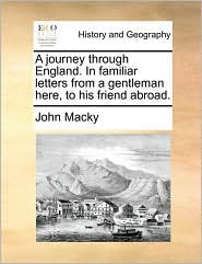 A Journey Through England. in Familiar Letters from a Gentleman Here, to His Friend Abroad.