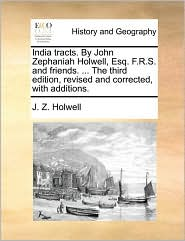 India Tracts. by John Zephaniah Holwell, Esq. F.R.S. and Friends. ... the Third Edition, Revised and Corrected, with Additions.