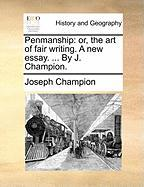 Penmanship: Or, the Art of Fair Writing. a New Essay. ... by J. Champion. - Champion, Joseph