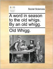 A Word in Season to the Old Whigs. by an Old Whigg.