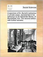 A  Specimen of Dr. Burnet's Behaviour in Private Cases, Represented in His Behaviour to Sir Alexander Brand, of Brandsfield, Knt. the Second Edition,
