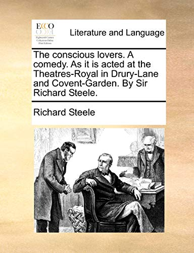 The conscious lovers. A comedy. As it is acted at the Theatres-Royal in Drury-Lane and Covent-Garden. By Sir Richard Steele. - Steele, Richard