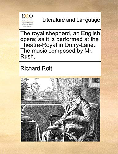 The royal shepherd, an English opera; as it is performed at the Theatre-Royal in Drury-Lane. The music composed by Mr. Rush. - Rolt, Richard