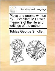 Plays and Poems Written by T. Smollett, M.D. with Memoirs of the Life and Writings of the Author.