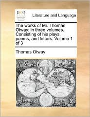 The Works of Mr. Thomas Otway; In Three Volumes. Consisting of His Plays, Poems, and Letters. Volume 1 of 3