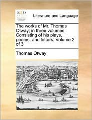 The Works of Mr. Thomas Otway; In Three Volumes. Consisting of His Plays, Poems, and Letters. Volume 2 of 3