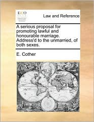 A Serious Proposal for Promoting Lawful and Honourable Marriage. Address'd to the Unmarried, of Both Sexes.