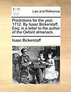 Predictions for the Year, 1712. by Isaac Bickerstaff, Esq; In a Letter to the Author of the Oxford Almanack. - Bickerstaff, Isaac