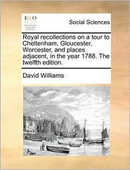 Royal Recollections on a Tour to Cheltenham, Gloucester, Worcester, and Places Adjacent, in the Year 1788. the Twelfth Edition.