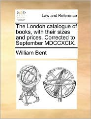 The London Catalogue of Books, with Their Sizes and Prices. Corrected to September MDCCXCIX.